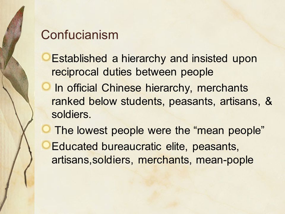 Confucianism Established a hierarchy and insisted upon reciprocal duties between people In official Chinese hierarchy, merchants ranked below students