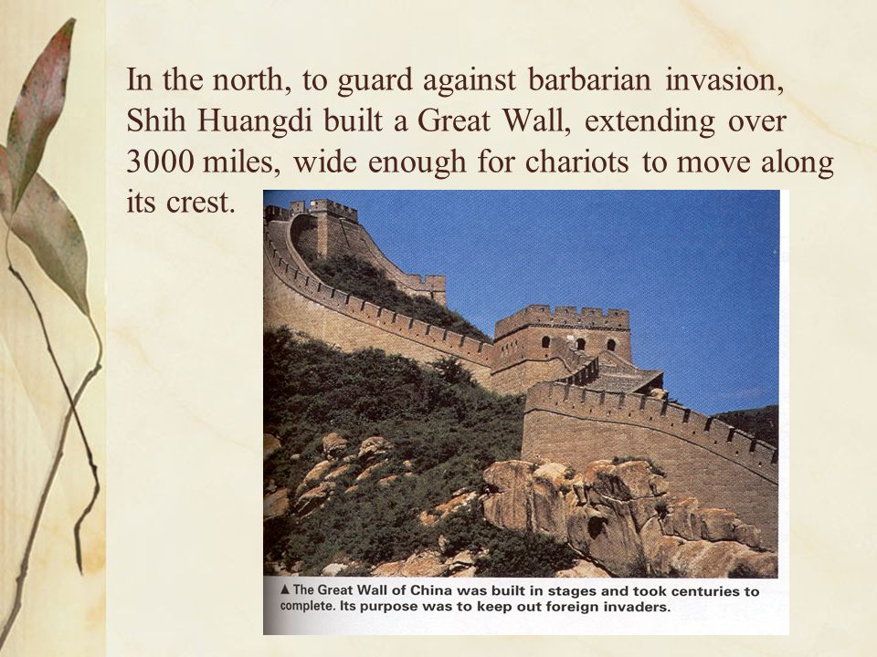 In the north, to guard against barbarian invasion, Shih Huangdi built a Great Wall, extending over 3000 miles, wide enough for chariots to move along