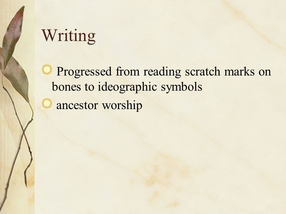 Writing Progressed from reading scratch marks on bones to ideographic symbols ancestor worship