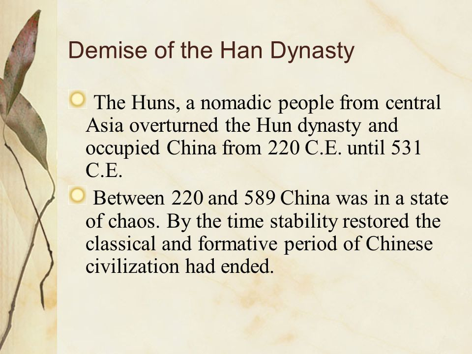 Demise of the Han Dynasty The Huns, a nomadic people from central Asia overturned the Hun dynasty and occupied China from 220 C.E. until 531 C.E. Betw