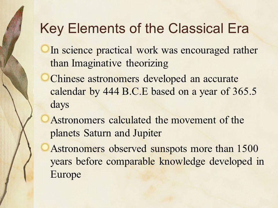 Key Elements of the Classical Era In science practical work was encouraged rather than Imaginative theorizing Chinese astronomers developed an accurat