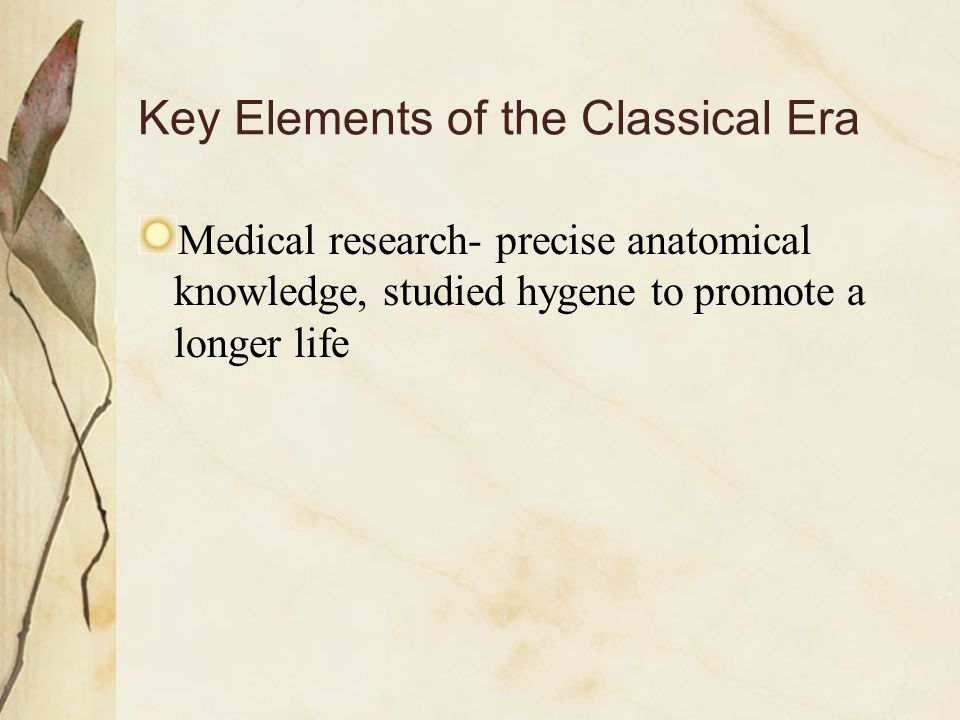Key Elements of the Classical Era Medical research- precise anatomical knowledge, studied hygene to promote a longer life