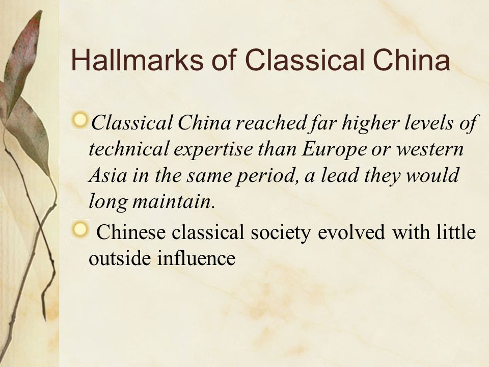 Hallmarks of Classical China Classical China reached far higher levels of technical expertise than Europe or western Asia in the same period, a lead t