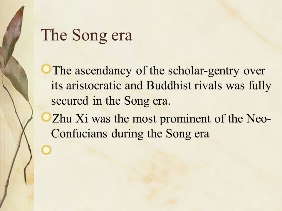 The Song era The ascendancy of the scholar-gentry over its aristocratic and Buddhist rivals was fully secured in the Song era. Zhu Xi was the most pro