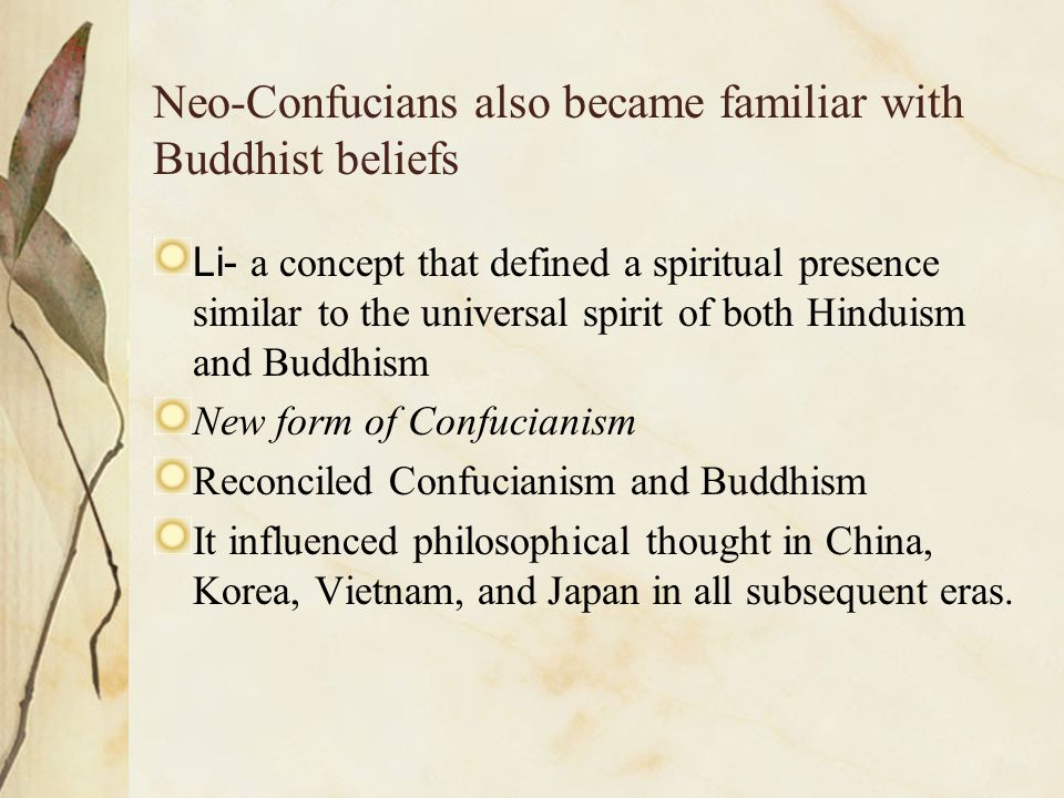 Neo-Confucians also became familiar with Buddhist beliefs Li- a concept that defined a spiritual presence similar to the universal spirit of both Hind