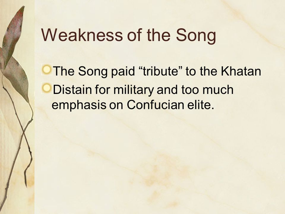 """Weakness of the Song The Song paid """"tribute"""" to the Khatan Distain for military and too much emphasis on Confucian elite."""