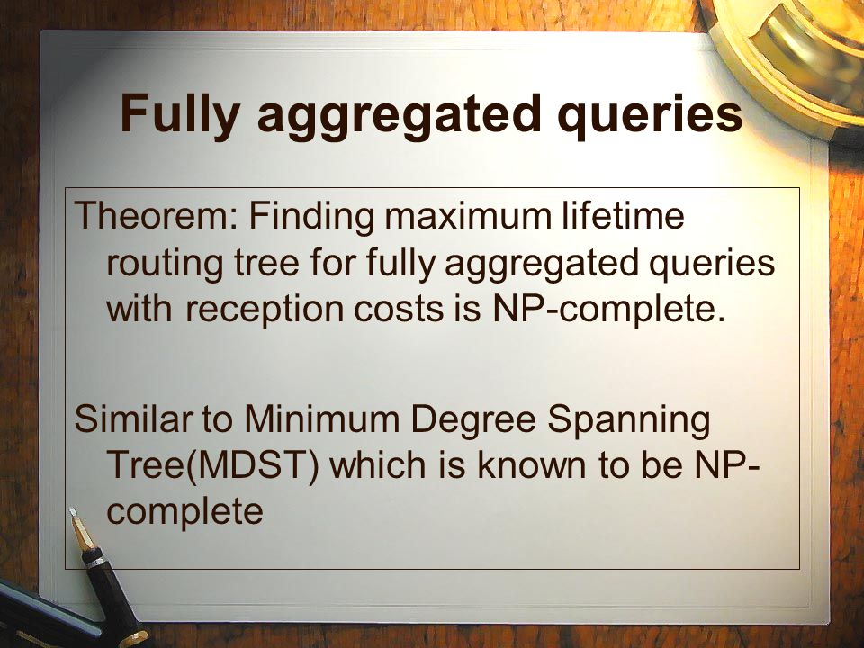 Fully aggregated queries Theorem: Finding maximum lifetime routing tree for fully aggregated queries with reception costs is NP-complete. Similar to M