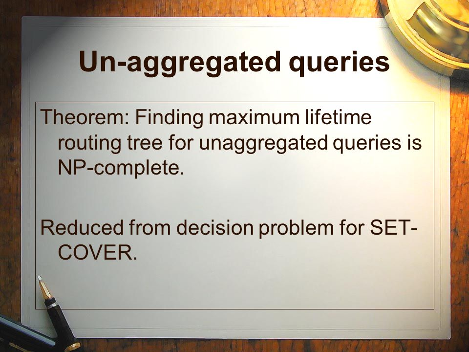 Un-aggregated queries Theorem: Finding maximum lifetime routing tree for unaggregated queries is NP-complete. Reduced from decision problem for SET- C