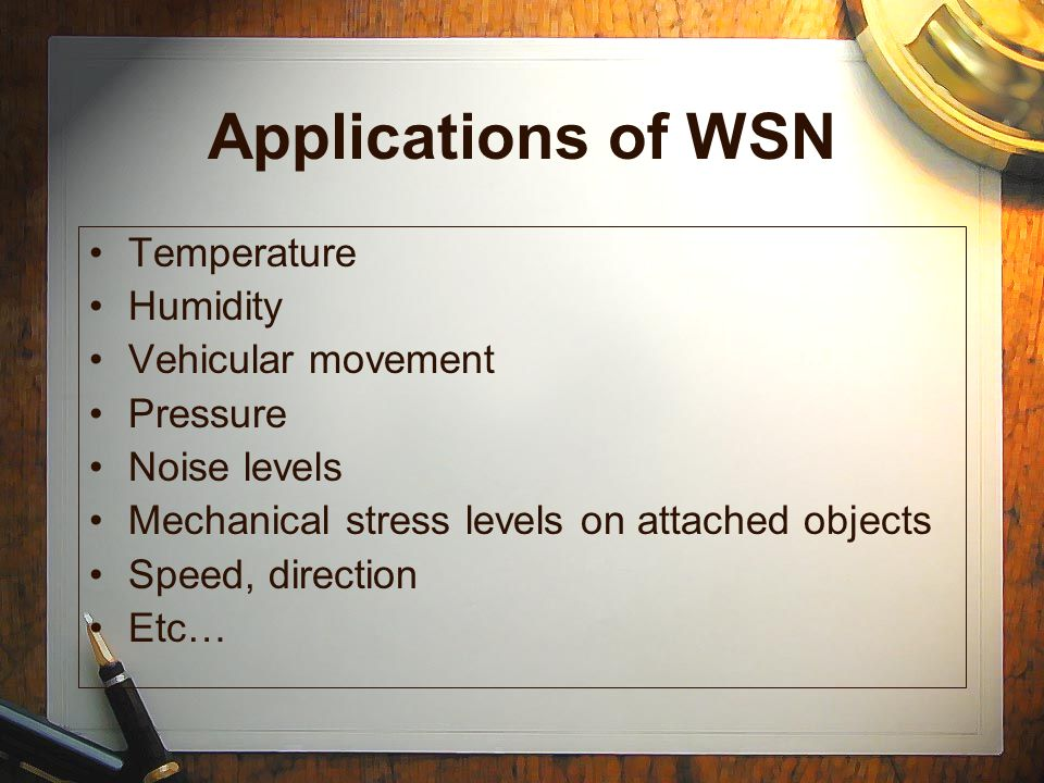Applications of WSN Temperature Humidity Vehicular movement Pressure Noise levels Mechanical stress levels on attached objects Speed, direction Etc…