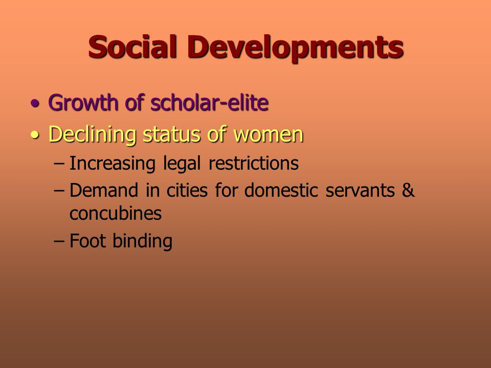 Social Developments Growth of scholar-eliteGrowth of scholar-elite Declining status of womenDeclining status of women –Increasing legal restrictions –Demand in cities for domestic servants & concubines –Foot binding