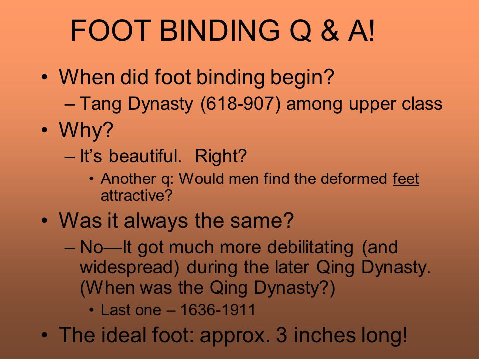 FOOT BINDING Q & A. When did foot binding begin. –Tang Dynasty (618-907) among upper class Why.