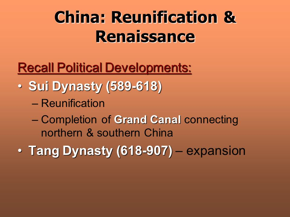China: Reunification & Renaissance Recall Political Developments: Sui Dynasty (589-618)Sui Dynasty (589-618) –Reunification Grand Canal –Completion of Grand Canal connecting northern & southern China Tang Dynasty (618-907)Tang Dynasty (618-907) – expansion