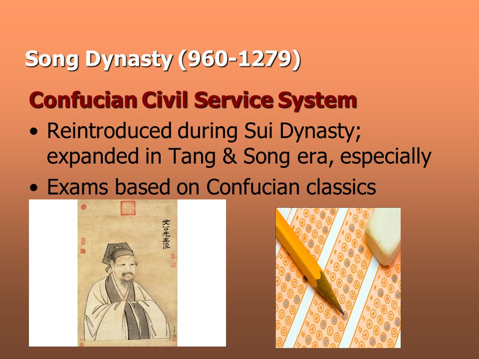 Song Dynasty (960-1279) Confucian Civil Service System Reintroduced during Sui Dynasty; expanded in Tang & Song era, especially Exams based on Confucian classics