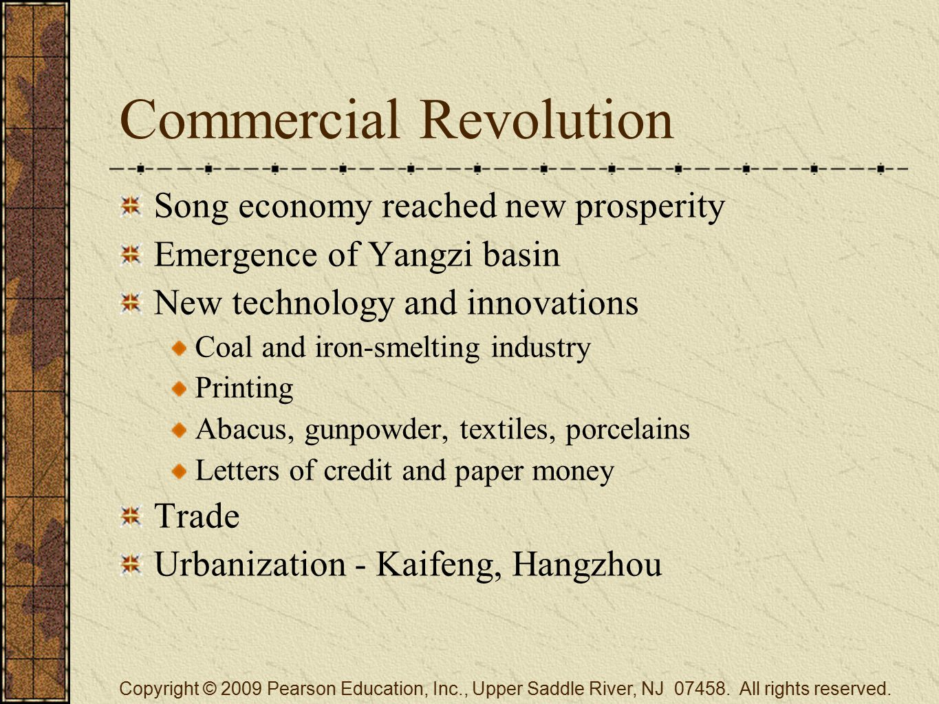 Commercial Revolution Song economy reached new prosperity Emergence of Yangzi basin New technology and innovations Coal and iron-smelting industry Printing Abacus, gunpowder, textiles, porcelains Letters of credit and paper money Trade Urbanization - Kaifeng, Hangzhou Copyright © 2009 Pearson Education, Inc., Upper Saddle River, NJ 07458.