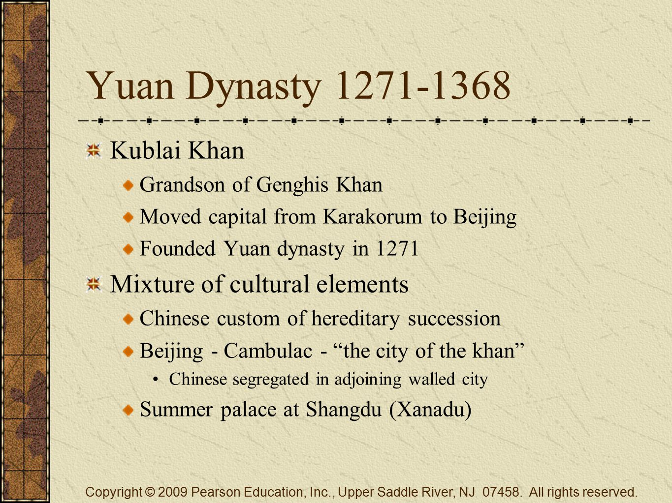 Yuan Dynasty 1271-1368 Kublai Khan Grandson of Genghis Khan Moved capital from Karakorum to Beijing Founded Yuan dynasty in 1271 Mixture of cultural elements Chinese custom of hereditary succession Beijing - Cambulac - the city of the khan Chinese segregated in adjoining walled city Summer palace at Shangdu (Xanadu) Copyright © 2009 Pearson Education, Inc., Upper Saddle River, NJ 07458.