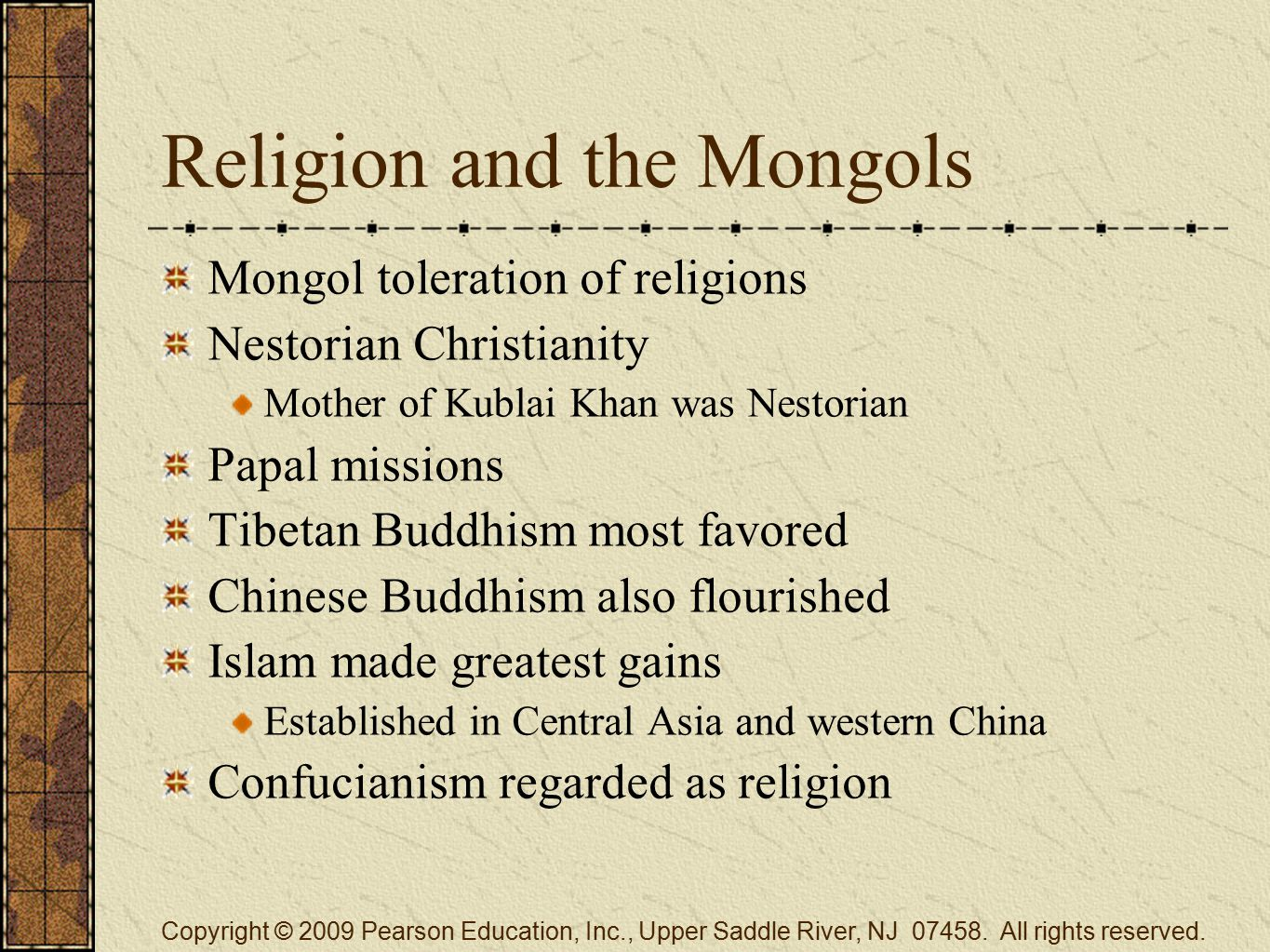 Religion and the Mongols Mongol toleration of religions Nestorian Christianity Mother of Kublai Khan was Nestorian Papal missions Tibetan Buddhism most favored Chinese Buddhism also flourished Islam made greatest gains Established in Central Asia and western China Confucianism regarded as religion Copyright © 2009 Pearson Education, Inc., Upper Saddle River, NJ 07458.