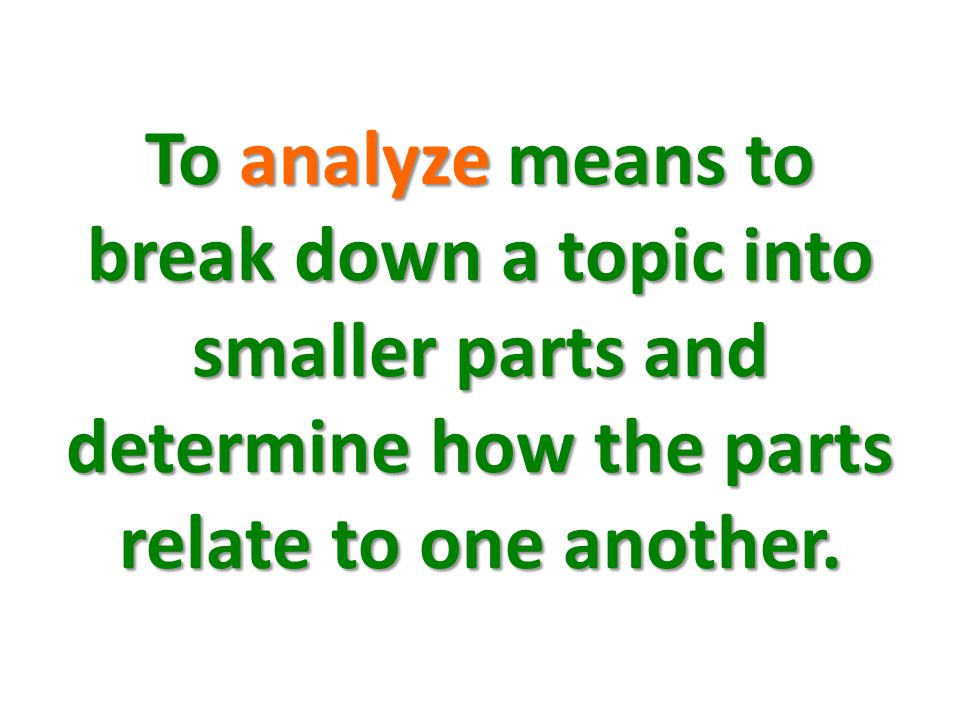 To analyze means to break down a topic into smaller parts and determine how the parts relate to one another.