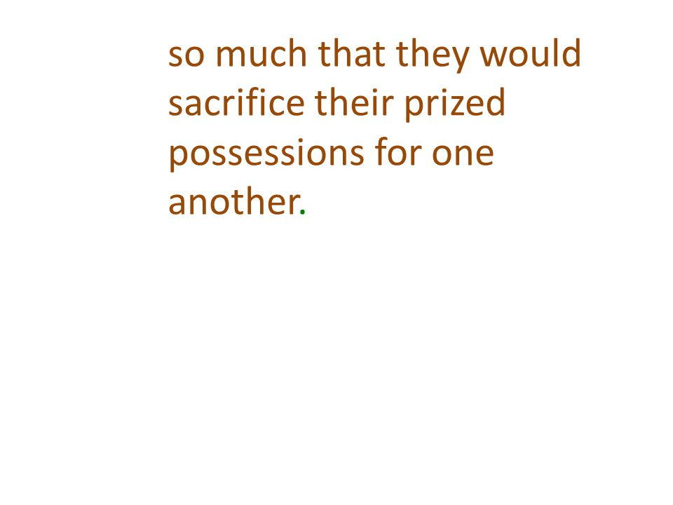 so much that they would sacrifice their prized possessions for one another.
