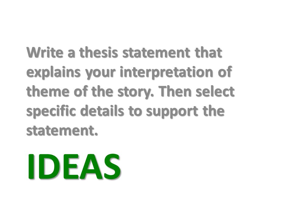 IDEAS Write a thesis statement that explains your interpretation of theme of the story.
