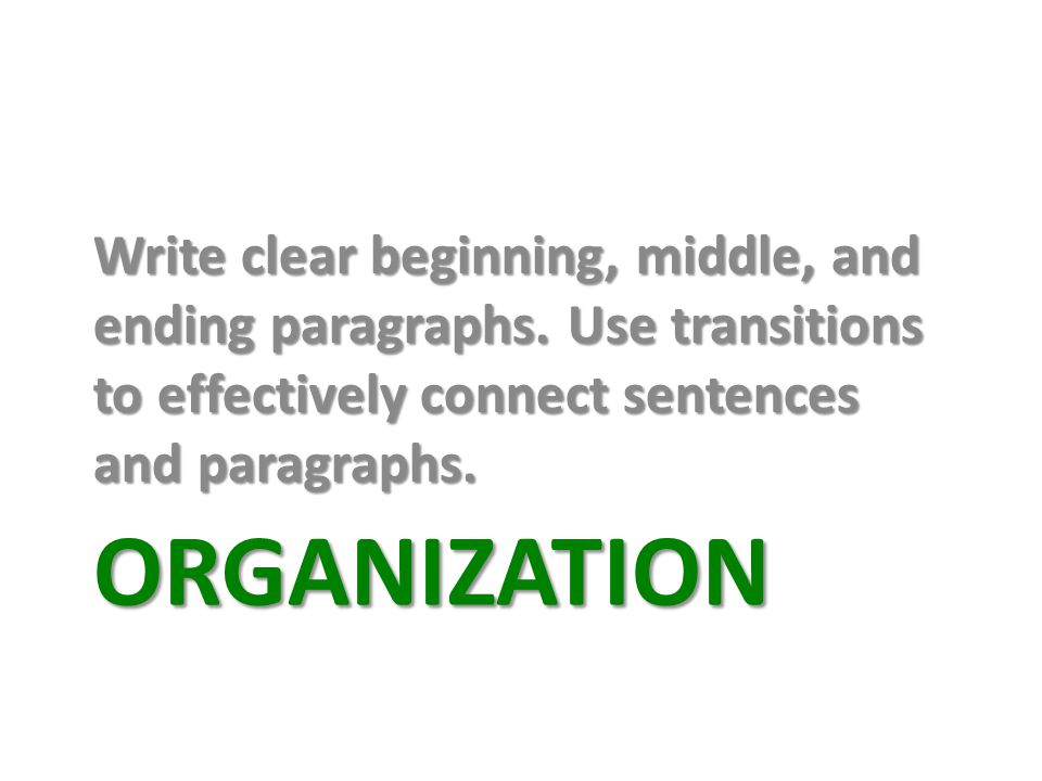 ORGANIZATION Write clear beginning, middle, and ending paragraphs.