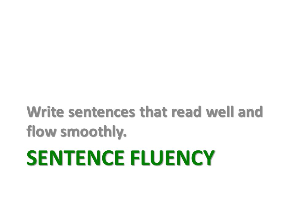 SENTENCE FLUENCY Write sentences that read well and flow smoothly.