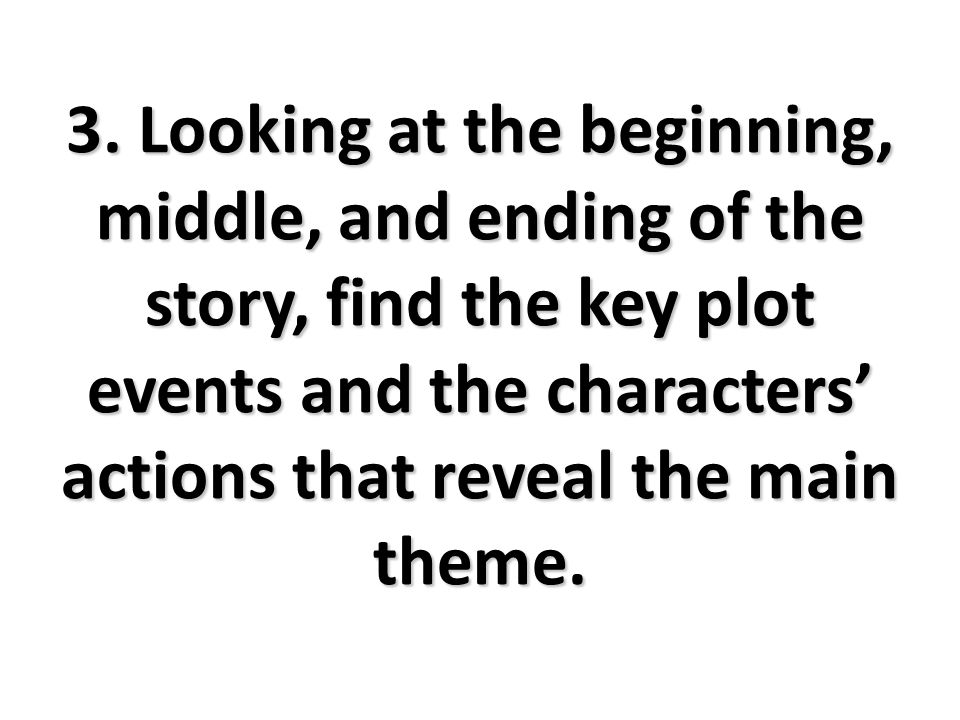 3. Looking at the beginning, middle, and ending of the story, find the key plot events and the characters' actions that reveal the main theme.