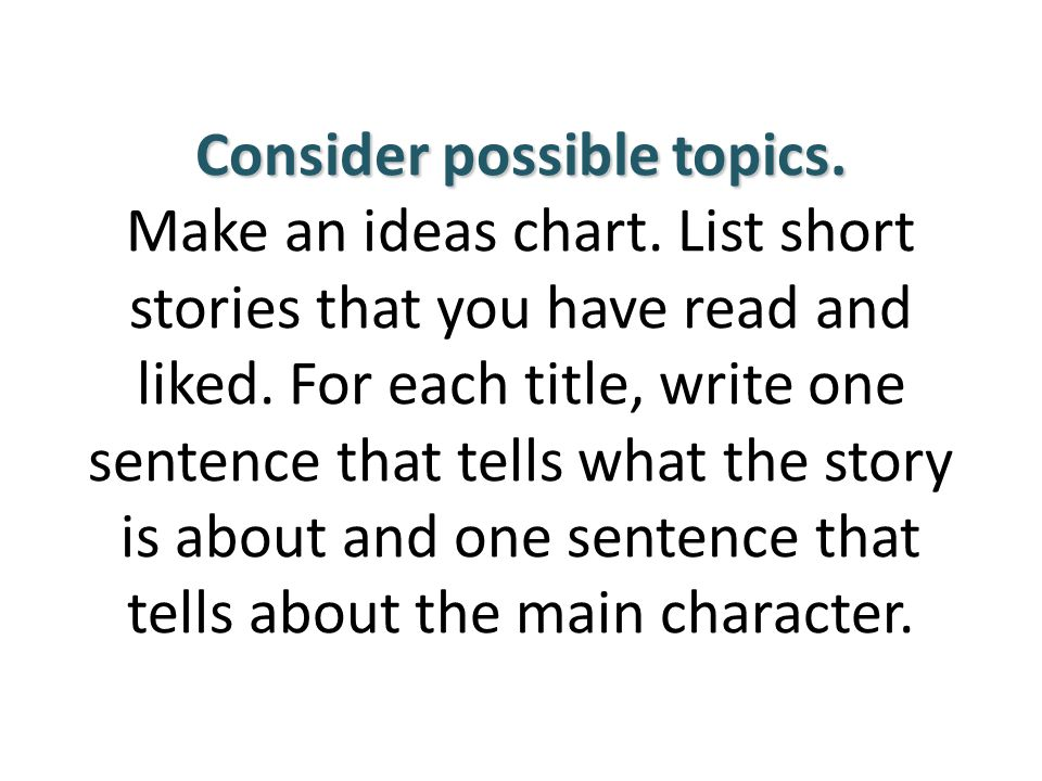 Consider possible topics. Consider possible topics. Make an ideas chart. List short stories that you have read and liked. For each title, write one se