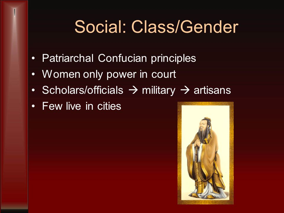 Social: Class/Gender Patriarchal Confucian principles Women only power in court Scholars/officials  military  artisans Few live in cities