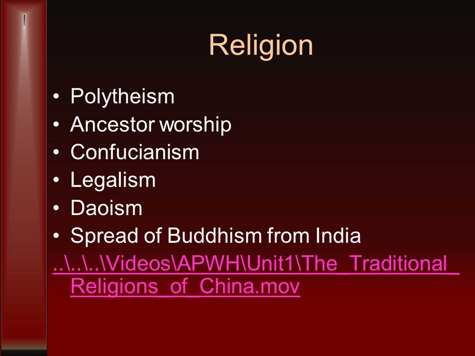 Religion Polytheism Ancestor worship Confucianism Legalism Daoism Spread of Buddhism from India..\..\..\Videos\APWH\Unit1\The_Traditional_ Religions_of_China.mov