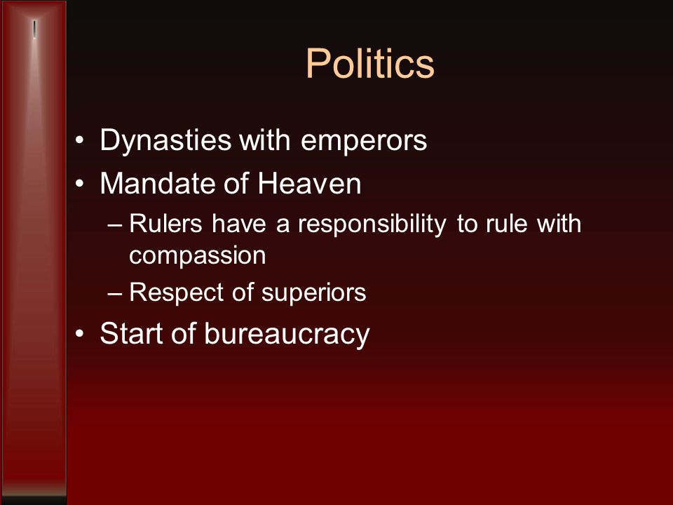Politics Dynasties with emperors Mandate of Heaven –Rulers have a responsibility to rule with compassion –Respect of superiors Start of bureaucracy