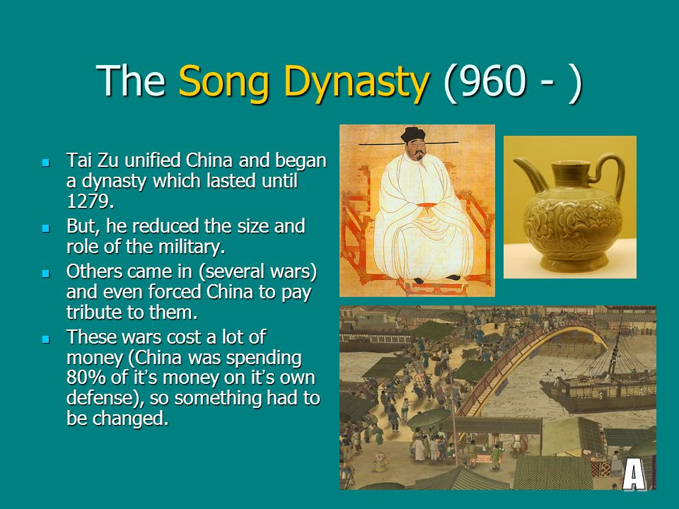 The Song Dynasty (960 - ) Tai Zu unified China and began a dynasty which lasted until 1279.