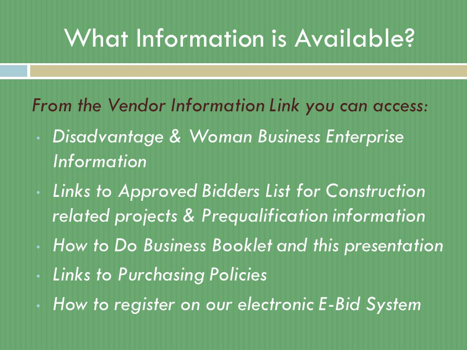 What Information is Available? Disadvantage & Woman Business Enterprise Information Links to Approved Bidders List for Construction related projects &