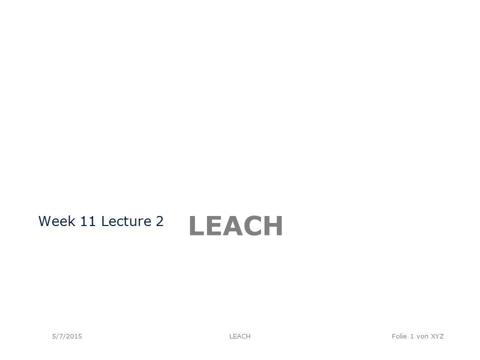 LEACH Week 11 Lecture 2 5/7/2015LEACHFolie 1 von XYZ