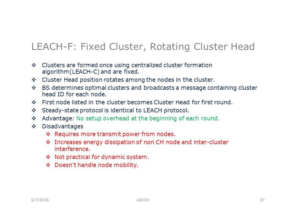 LEACH-F: Fixed Cluster, Rotating Cluster Head  Clusters are formed once using centralized cluster formation algorithm(LEACH-C) and are fixed.
