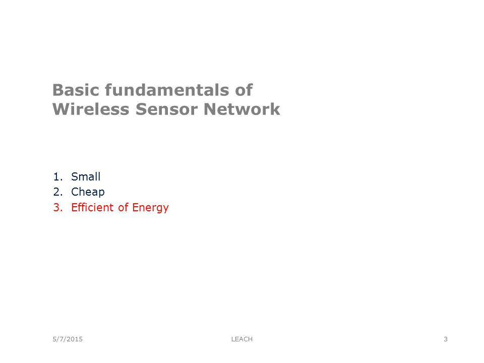 5/7/2015 Requirement Design of Wireless Sensor Network From book Protocol and Architecture for Wireless Sensor Network 1.Type of Service 2.Quality of Service 3.Fault Tolerant 4.Life Time 5.Scalability 6.Range of Density 7.Programability 8.Maintainability LEACH4