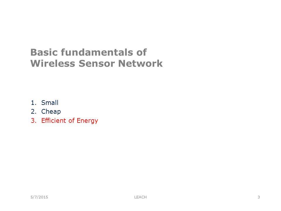 5/7/2015 Basic fundamentals of Wireless Sensor Network 1.Small 2.Cheap 3.Efficient of Energy LEACH3