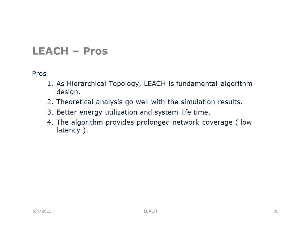 5/7/2015 LEACH – Pros Pros 1.As Hierarchical Topology, LEACH is fundamental algorithm design.