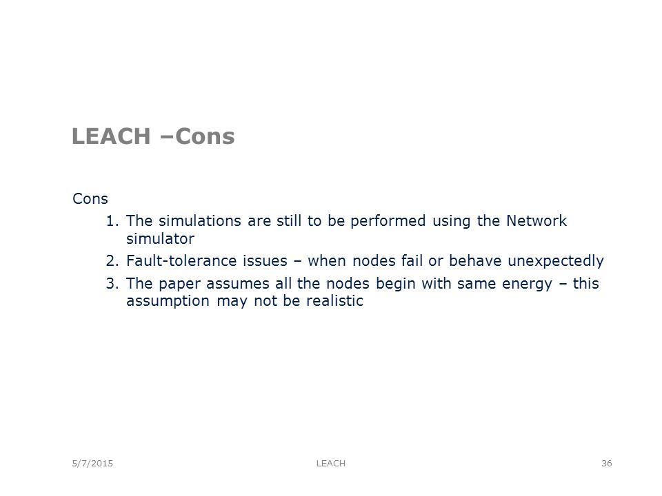 5/7/2015 LEACH –Cons Cons 1.The simulations are still to be performed using the Network simulator 2.Fault-tolerance issues – when nodes fail or behave unexpectedly 3.The paper assumes all the nodes begin with same energy – this assumption may not be realistic LEACH36