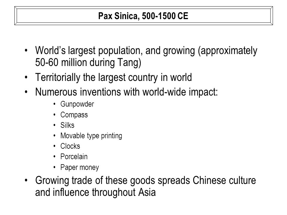 World's largest population, and growing (approximately 50-60 million during Tang) Territorially the largest country in world Numerous inventions with world-wide impact: Gunpowder Compass Silks Movable type printing Clocks Porcelain Paper money Growing trade of these goods spreads Chinese culture and influence throughout Asia Pax Sinica, 500-1500 CE