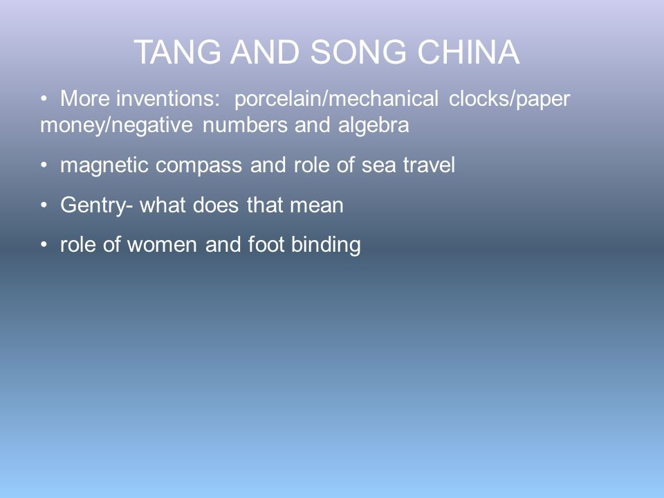 TANG AND SONG CHINA More inventions: porcelain/mechanical clocks/paper money/negative numbers and algebra magnetic compass and role of sea travel Gentry- what does that mean role of women and foot binding