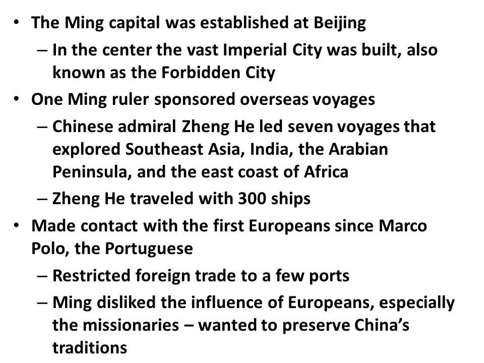 The Ming capital was established at Beijing – In the center the vast Imperial City was built, also known as the Forbidden City One Ming ruler sponsored overseas voyages – Chinese admiral Zheng He led seven voyages that explored Southeast Asia, India, the Arabian Peninsula, and the east coast of Africa – Zheng He traveled with 300 ships Made contact with the first Europeans since Marco Polo, the Portuguese – Restricted foreign trade to a few ports – Ming disliked the influence of Europeans, especially the missionaries – wanted to preserve China's traditions