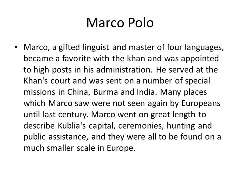 Marco Polo Marco, a gifted linguist and master of four languages, became a favorite with the khan and was appointed to high posts in his administration.