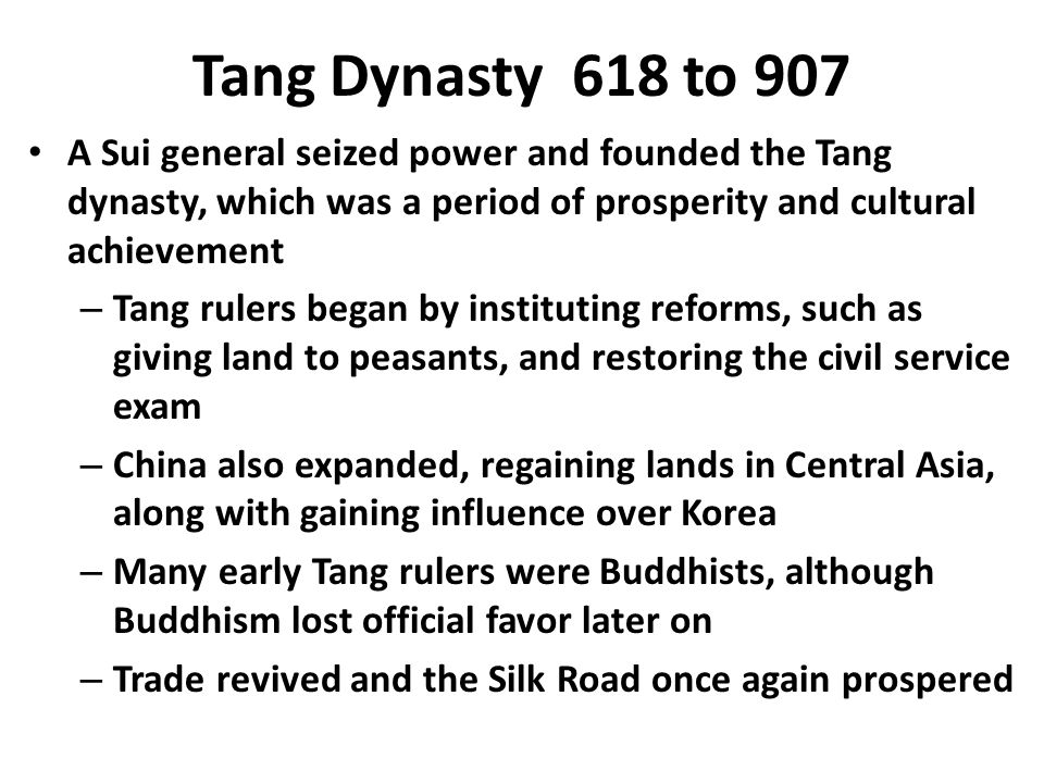 Tang Dynasty 618 to 907 A Sui general seized power and founded the Tang dynasty, which was a period of prosperity and cultural achievement – Tang rulers began by instituting reforms, such as giving land to peasants, and restoring the civil service exam – China also expanded, regaining lands in Central Asia, along with gaining influence over Korea – Many early Tang rulers were Buddhists, although Buddhism lost official favor later on – Trade revived and the Silk Road once again prospered