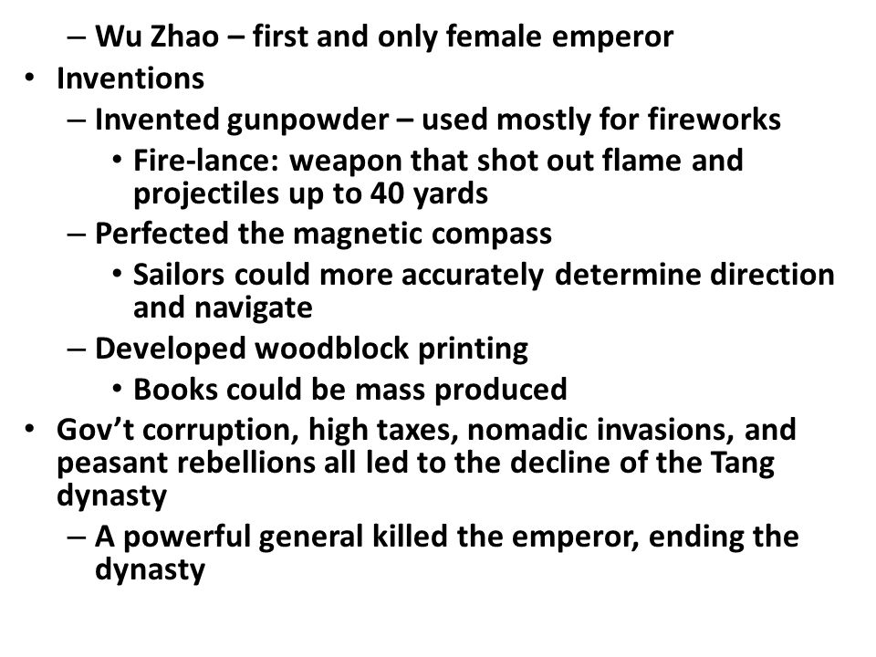 – Wu Zhao – first and only female emperor Inventions – Invented gunpowder – used mostly for fireworks Fire-lance: weapon that shot out flame and projectiles up to 40 yards – Perfected the magnetic compass Sailors could more accurately determine direction and navigate – Developed woodblock printing Books could be mass produced Gov't corruption, high taxes, nomadic invasions, and peasant rebellions all led to the decline of the Tang dynasty – A powerful general killed the emperor, ending the dynasty