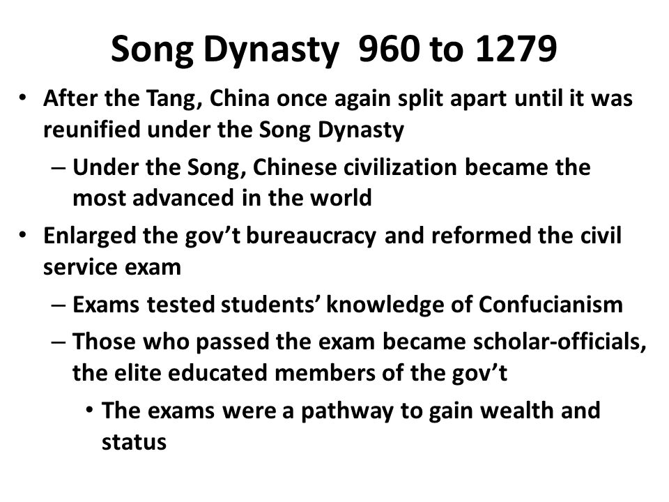 Song Dynasty 960 to 1279 After the Tang, China once again split apart until it was reunified under the Song Dynasty – Under the Song, Chinese civilization became the most advanced in the world Enlarged the gov't bureaucracy and reformed the civil service exam – Exams tested students' knowledge of Confucianism – Those who passed the exam became scholar-officials, the elite educated members of the gov't The exams were a pathway to gain wealth and status