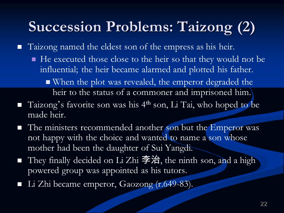 22 Succession Problems: Taizong (2) Taizong named the eldest son of the empress as his heir. He executed those close to the heir so that they would no