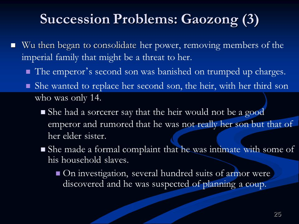 25 Succession Problems: Gaozong (3) Wu then began to consolidate Wu then began to consolidate her power, removing members of the imperial family that