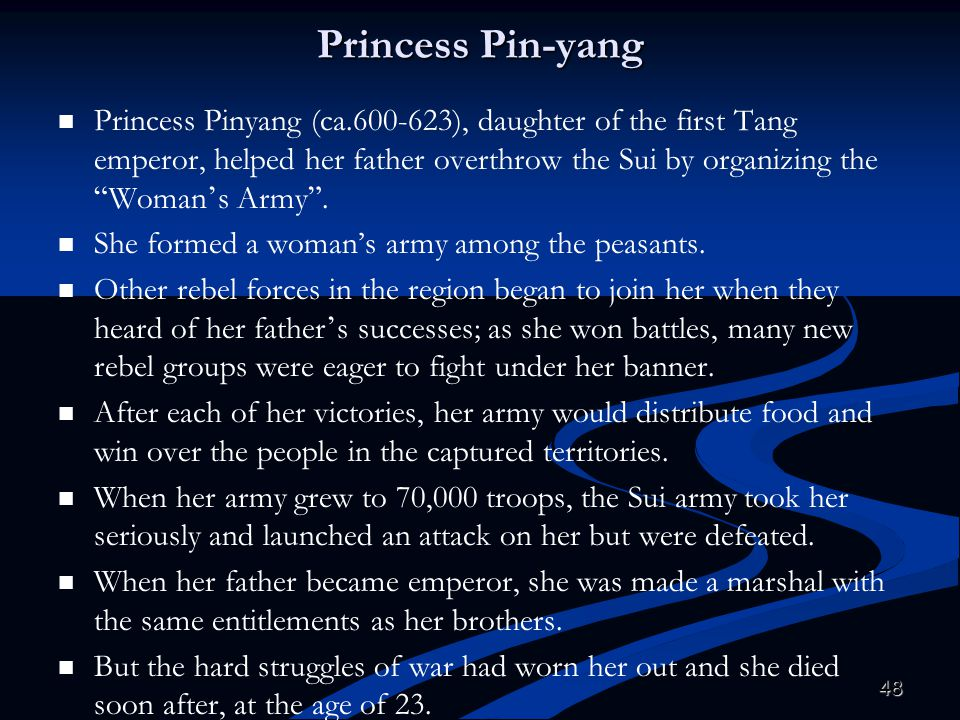 "48 Princess Pin-yang Princess Pinyang (ca.600-623), daughter of the first Tang emperor, helped her father overthrow the Sui by organizing the "" Woman"