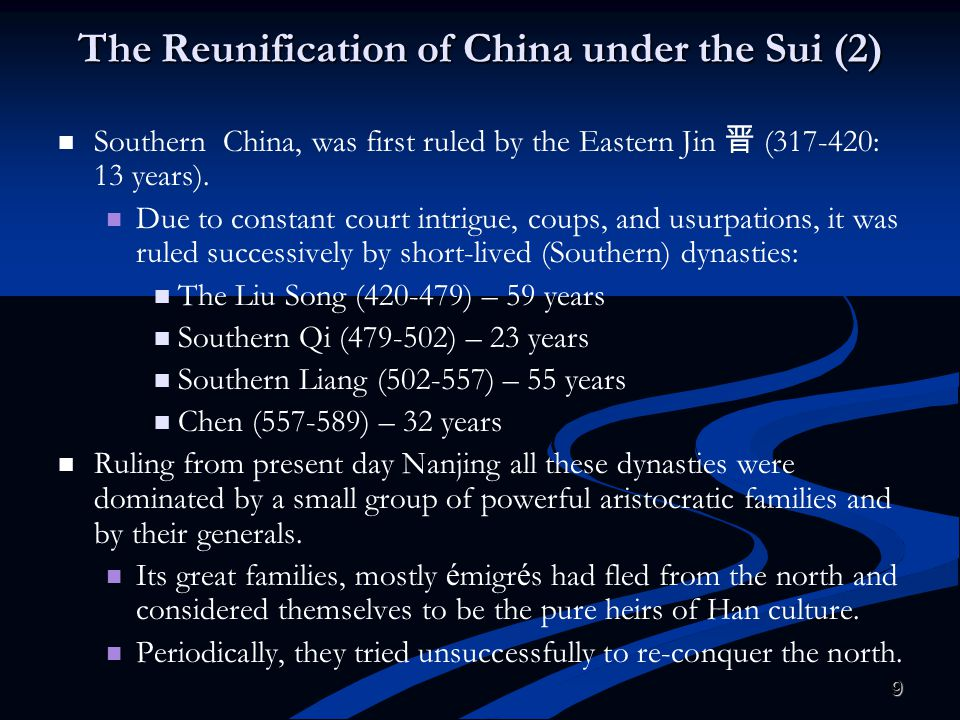 9 The Reunification of China under the Sui (2) Southern China, was first ruled by the Eastern Jin 晋 (317-420: 13 years). Due to constant court intrigu