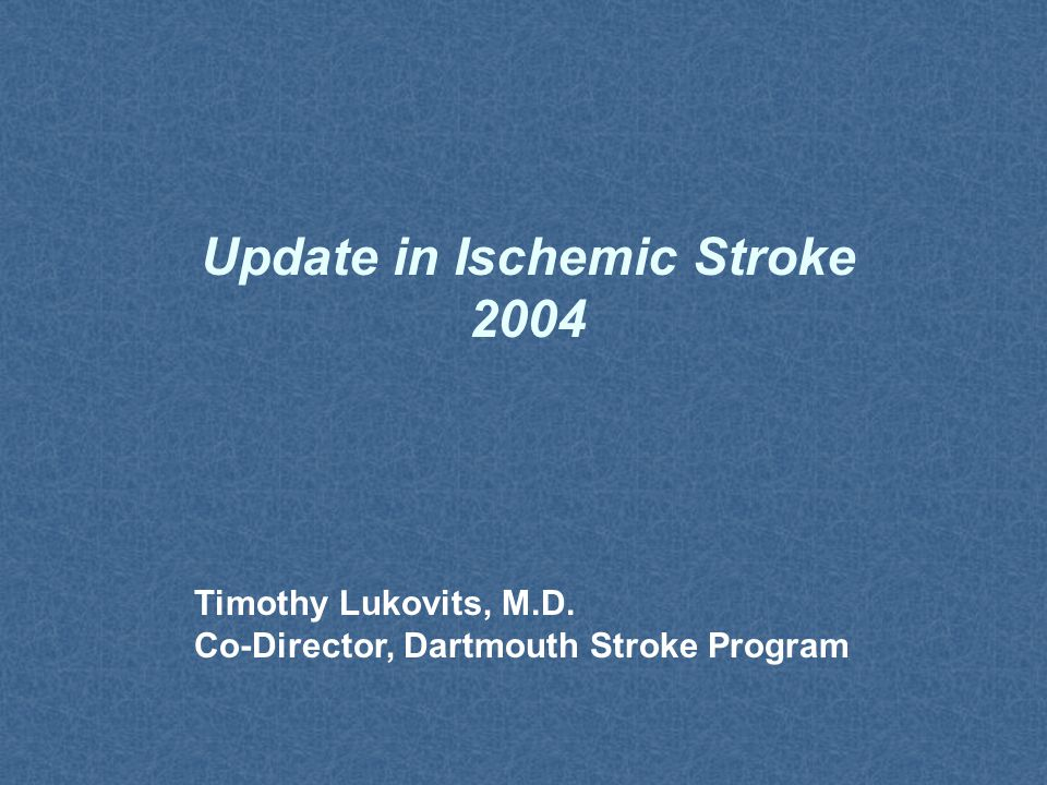 Update in Ischemic Stroke 2004 Timothy Lukovits, M.D. Co-Director, Dartmouth Stroke Program